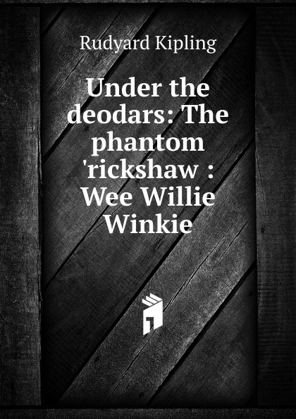 Джозеф Редьярд Киплинг Under the deodars: The phantom .rickshaw : Wee Willie Winkie
