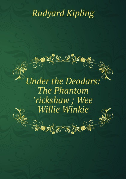 Джозеф Редьярд Киплинг Under the Deodars: The Phantom .rickshaw ; Wee Willie Winkie