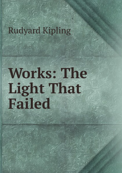 Джозеф Редьярд Киплинг Works: The Light That Failed