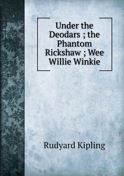 Джозеф Редьярд Киплинг Under the Deodars ; the Phantom Rickshaw ; Wee Willie Winkie