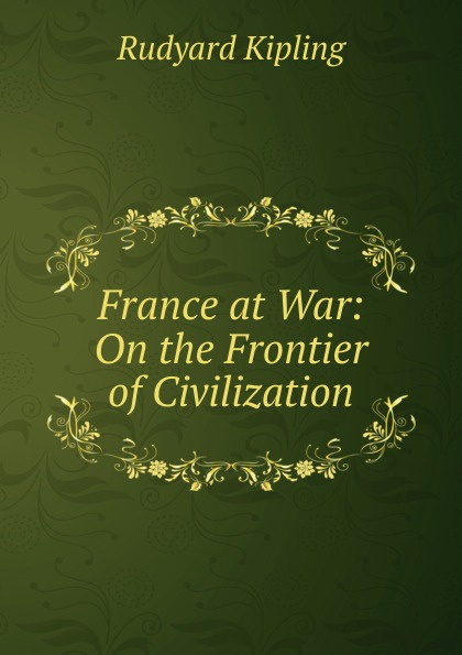 Джозеф Редьярд Киплинг France at War: On the Frontier of Civilization