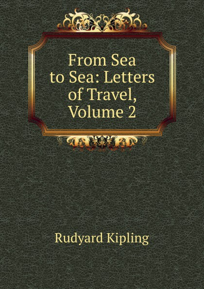 Джозеф Редьярд Киплинг From Sea to Sea: Letters of Travel, Volume 2