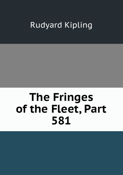 Джозеф Редьярд Киплинг The Fringes of the Fleet, Part 581
