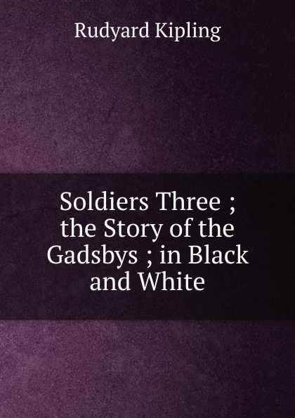 Джозеф Редьярд Киплинг Soldiers Three ; the Story of the Gadsbys ; in Black and White