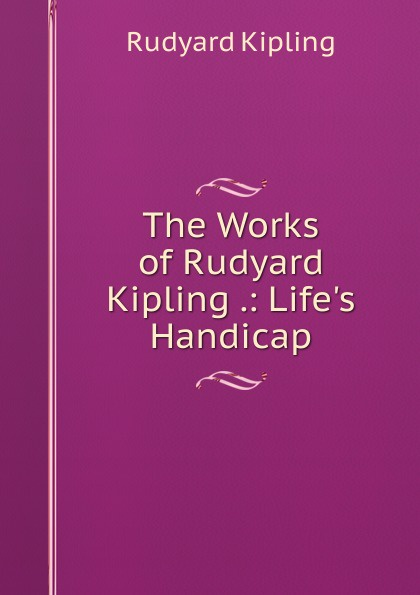Джозеф Редьярд Киплинг The Works of Rudyard Kipling .: Life.s Handicap