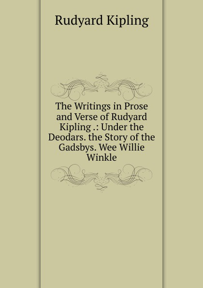 Джозеф Редьярд Киплинг The Writings in Prose and Verse of Rudyard Kipling .: Under the Deodars. the Story of the Gadsbys. Wee Willie Winkle