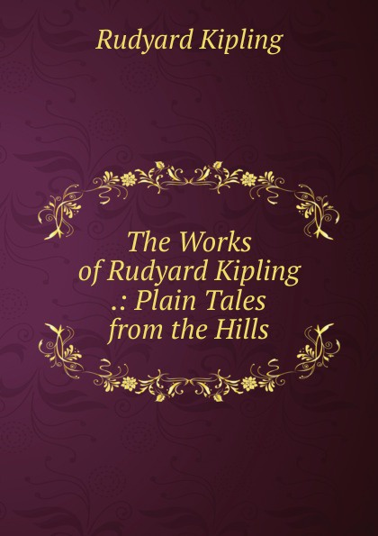 Джозеф Редьярд Киплинг The Works of Rudyard Kipling .: Plain Tales from the Hills