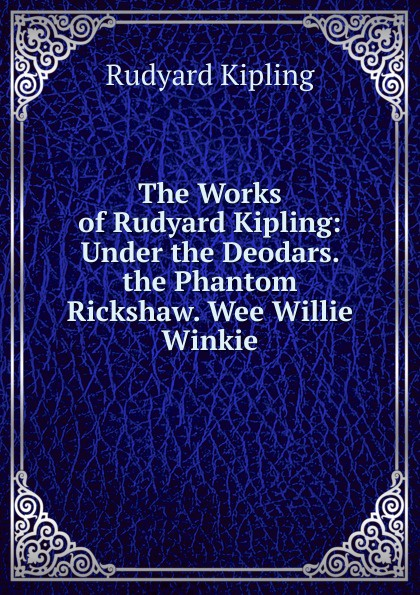 Джозеф Редьярд Киплинг The Works of Rudyard Kipling: Under the Deodars. the Phantom Rickshaw. Wee Willie Winkie