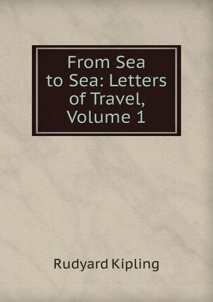 Джозеф Редьярд Киплинг From Sea to Sea: Letters of Travel, Volume 1