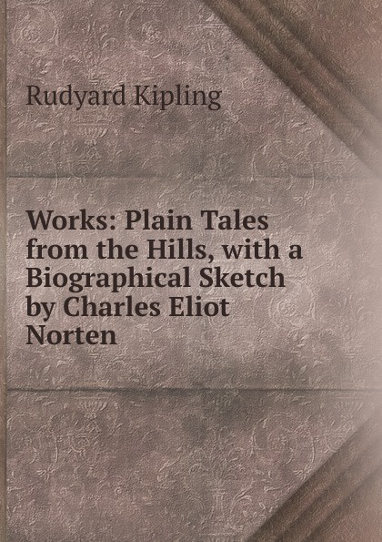 Джозеф Редьярд Киплинг Works: Plain Tales from the Hills, with a Biographical Sketch by Charles Eliot Norten