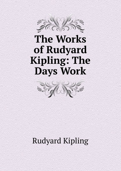 Джозеф Редьярд Киплинг The Works of Rudyard Kipling: The Days Work