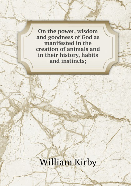 William Kirby On the power, wisdom and goodness of God as manifested in the creation of animals and in their history, habits and instincts; william kirby on the power wisdom and goodness of god as manifested in the creation of animals and in their history habits and instincts volume 1