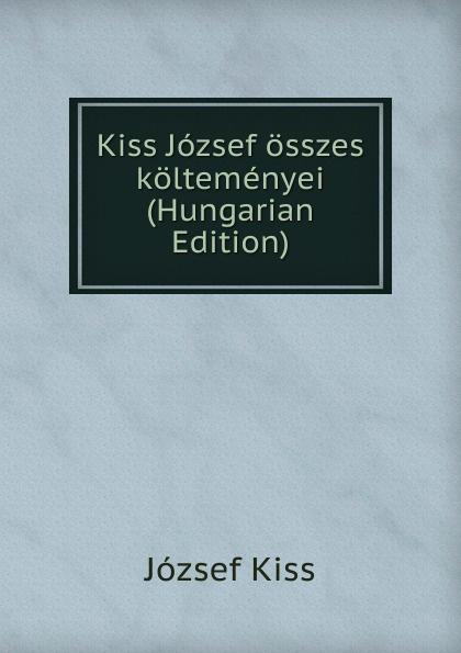 József Kiss Kiss Jozsef osszes koltemenyei (Hungarian Edition) csoma józsef abauj torna varmegye nemes csaladjai hungarian edition