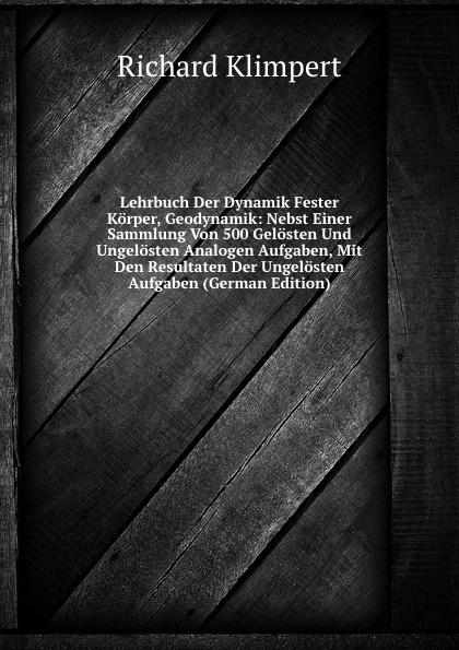 Lehrbuch Der Dynamik Fester Korper, Geodynamik: Nebst Einer Sammlung Von 500 Gelosten Und Ungelosten Analogen Aufgaben, Mit Den Resultaten Der Ungelosten Aufgaben (German Edition)