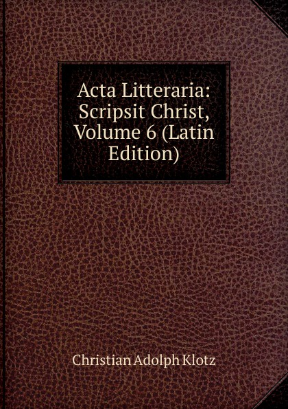 купить Christian Adolph Klotz Acta Litteraria: Scripsit Christ, Volume 6 (Latin Edition) по цене 995 рублей