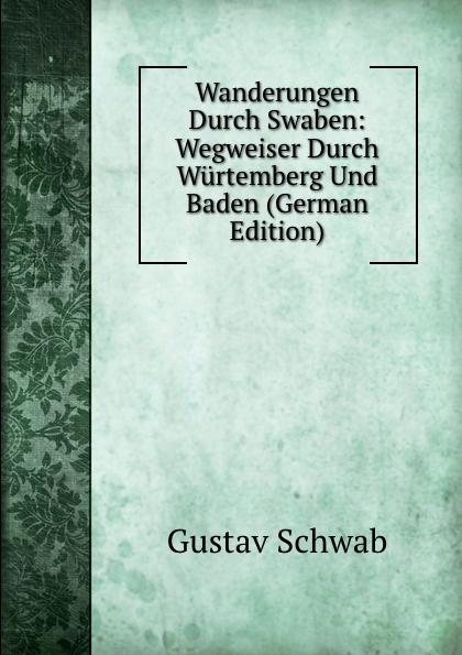купить Gustav Schwab Wanderungen Durch Swaben: Wegweiser Durch Wurtemberg Und Baden (German Edition) дешево