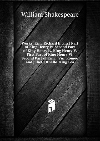 Уильям Шекспир Works: King Richard Ii. First Part of King Henry Iv. Second Part of King Henry Iv. King Henry V. First Part of King Henry Vi. Second Part of King . Viii. Romeo and Juliet. Othello. King Lea уильям шекспир the first sketches of the second and third parts of king henry the sixth