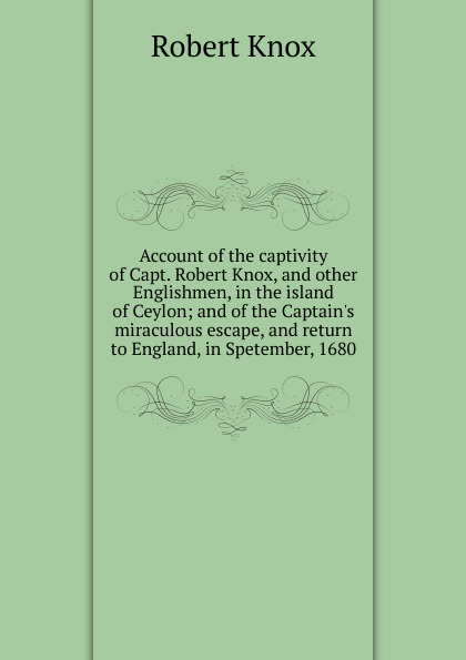 Robert Knox Account of the captivity of Capt. Robert Knox, and other Englishmen, in the island of Ceylon; and of the Captain.s miraculous escape, and return to England, in Spetember, 1680 цены онлайн