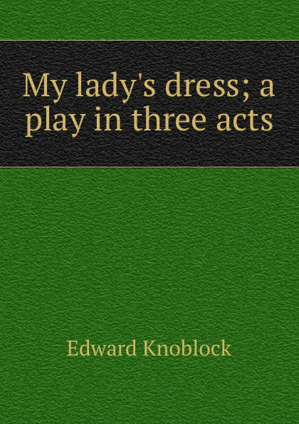 Edward Knoblock My lady.s dress; a play in three acts e a bennett milestones a play in three acts