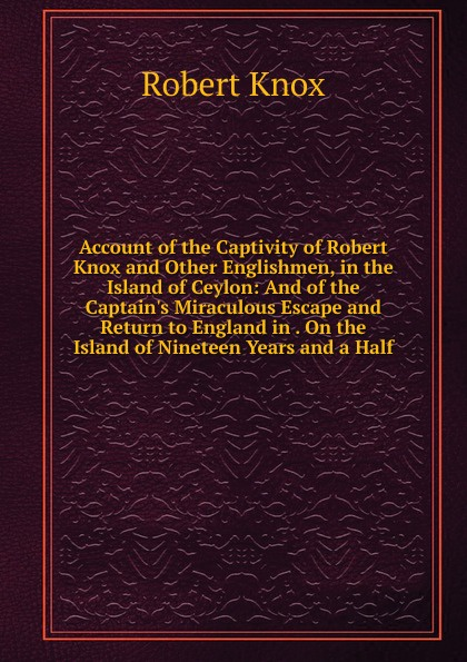 Robert Knox Account of the Captivity of Robert Knox and Other Englishmen, in the Island of Ceylon: And of the Captain.s Miraculous Escape and Return to England in . On the Island of Nineteen Years and a Half цены онлайн