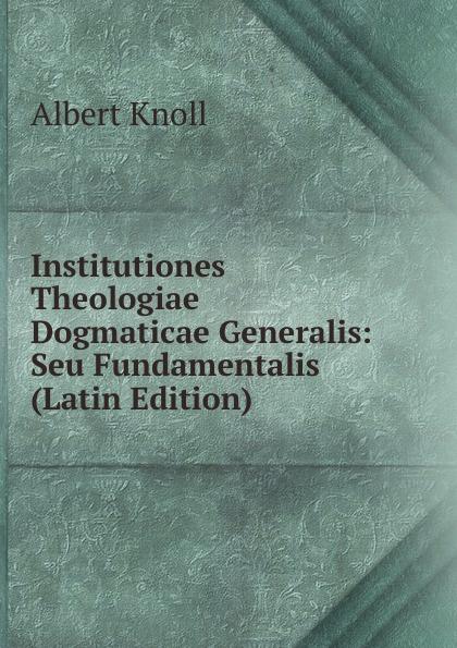 Albert Knoll Institutiones Theologiae Dogmaticae Generalis: Seu Fundamentalis (Latin Edition) chmel adam matthias institutiones mathematicae latin edition