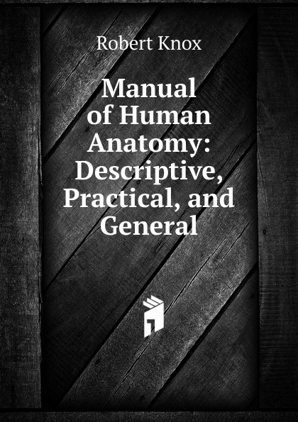 Robert Knox Manual of Human Anatomy: Descriptive, Practical, and General