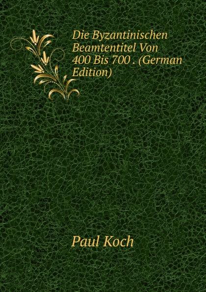 Paul Koch Die Byzantinischen Beamtentitel Von 400 Bis 700 . (German Edition)