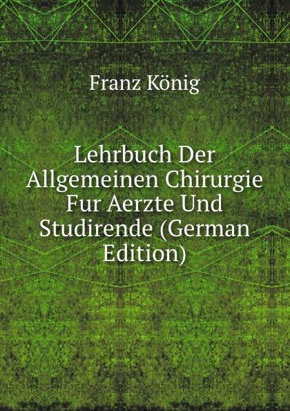 лучшая цена Franz König Lehrbuch Der Allgemeinen Chirurgie Fur Aerzte Und Studirende (German Edition)