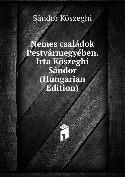 Sándor Köszeghi Nemes csaladok Pestvarmegyeben. Irta Koszeghi Sandor (Hungarian Edition) csoma józsef abauj torna varmegye nemes csaladjai hungarian edition