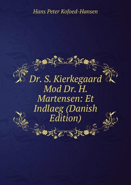 Hans Peter Kofoed-Hansen Dr. S. Kierkegaard Mod Dr. H. Martensen: Et Indlaeg (Danish Edition) hans peter holst den lille hornblaeser et digt danish edition