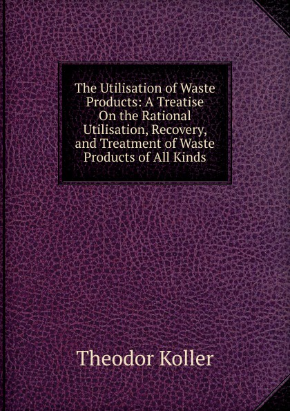 цены Theodor Koller The Utilisation of Waste Products: A Treatise On the Rational Utilisation, Recovery, and Treatment of Waste Products of All Kinds