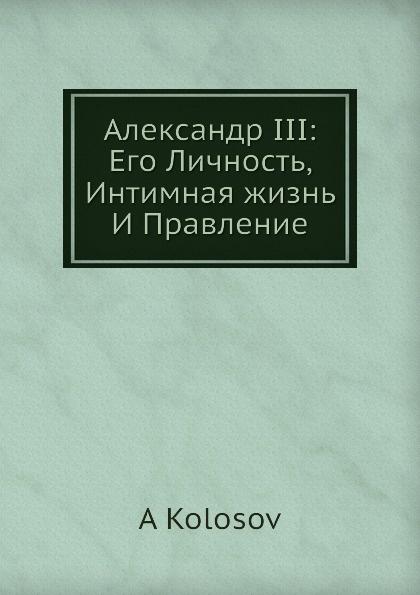 Александр III: Его Личность, Интимная жизнь И Правление