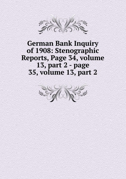 German Bank Inquiry of 1908: Stenographic Reports, Page 34,.volume 13,.part 2.-.page 35,.volume 13,.part 2 sitemap 3 xml href href page 9 page 13
