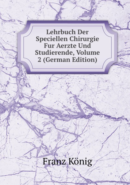 лучшая цена Franz König Lehrbuch Der Speciellen Chirurgie Fur Aerzte Und Studierende, Volume 2 (German Edition)