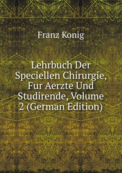 лучшая цена Franz König Lehrbuch Der Speciellen Chirurgie, Fur Aerzte Und Studirende, Volume 2 (German Edition)
