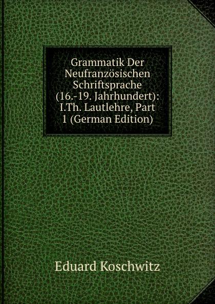 Grammatik Der Neufranzosischen Schriftsprache (16.-19. Jahrhundert): I.Th. Lautlehre, Part 1 (German Edition)