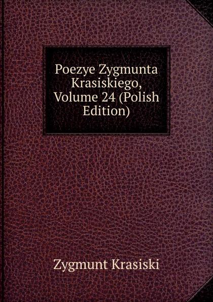 Zygmunt Krasiski Poezye Zygmunta Krasiskiego, Volume 24 (Polish Edition)