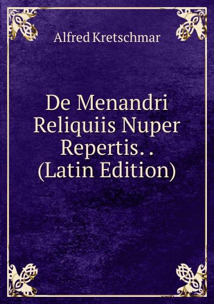 Alfred Kretschmar De Menandri Reliquiis Nuper Repertis. . (Latin Edition) arnold a behr de apollodori artamiteni reliquiis atque aetate latin edition