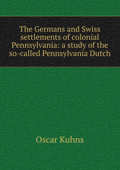 Oscar Kuhns The Germans and Swiss settlements of colonial Pennsylvania: a study the so-called Pennsylvania Dutch