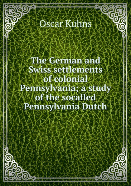 Oscar Kuhns The German and Swiss settlements of colonial Pennsylvania; a study the socalled Pennsylvania Dutch