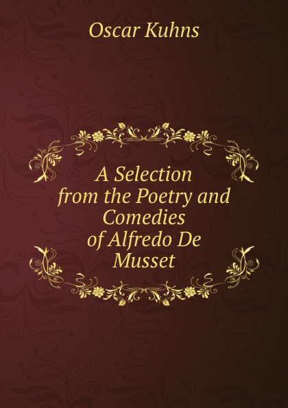 Oscar Kuhns A Selection from the Poetry and Comedies of Alfredo De Musset