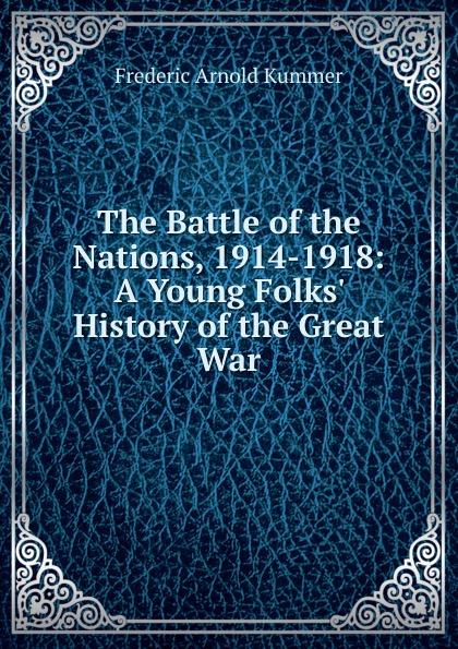 Kummer Frederic Arnold The Battle of the Nations, 1914-1918: A Young Folks. History of the Great War kummer frederic arnold the green god