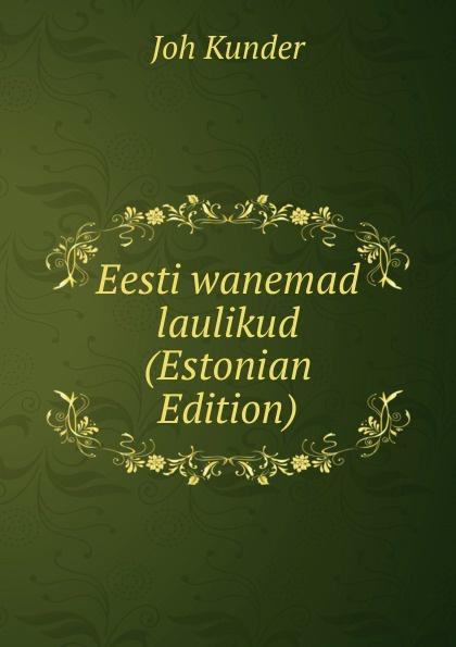 Joh Kunder Eesti wanemad laulikud (Estonian Edition) juhan kunder j kunder i algupäralised luuletused