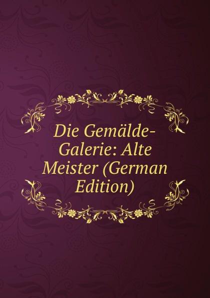 Die Gemalde-Galerie: Alte Meister (German Edition)