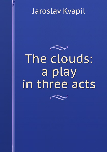 Jaroslav Kvapil The clouds: a play in three acts e a bennett milestones a play in three acts