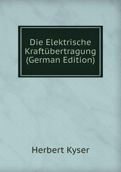 Herbert Kyser Die Elektrische Kraftubertragung (German Edition) цена в Москве и Питере