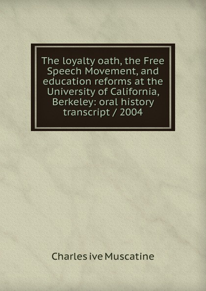 Charles ive Muscatine The loyalty oath, the Free Speech Movement, and education reforms at the University of California, Berkeley: oral history transcript / 2004 carole hicke charles a 1927 ive carpy viticulture and enology at freemark abbey oral history transcript 199
