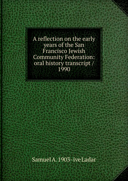 Samuel A. 1903- ive Ladar A reflection on the early years of the San Francisco Jewish Community Federation: oral history transcript / 1990 a jess ive shenson drs ben and a jess shenson oral history transcript over one hundred years of service to san francisco in medicine music and art 1998