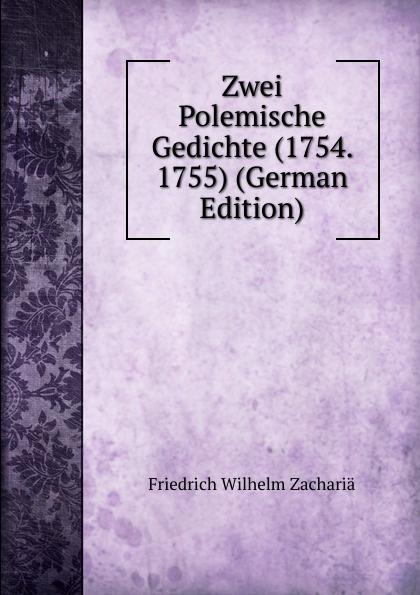 Friedrich Wilhelm Zachariä Zwei Polemische Gedichte (1754. 1755) (German Edition) friedrich wilhelm zachariä poetische schriften volume 2