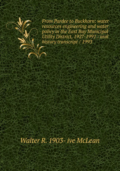 Walter R. 1903- ive McLean From Pardee to Buckhorn: water resources engineering and water policy in the East Bay Municipal Utility District, 1927-1991 : oral history transcript / 1993 carole hicke charles a 1927 ive carpy viticulture and enology at freemark abbey oral history transcript 199